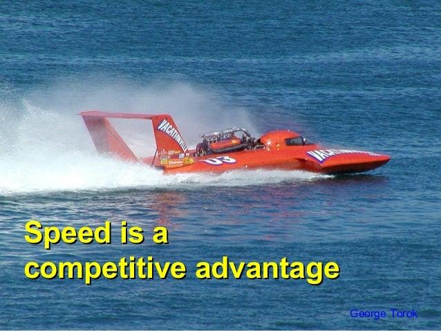 Speed is aSpeed is acompetitive advantagecompetitive advantageGeorge Torok