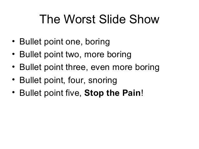 The Worst Slide Show• Bullet point one, boring• Bullet point two, more boring• Bullet point three, even more boring• Bulle...