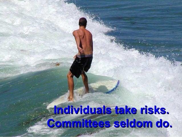 Individuals take risks.Individuals take risks.Committees seldom do.Committees seldom do.