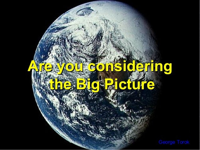 Are you consideringAre you consideringthe Big Picturethe Big PictureGeorge Torok