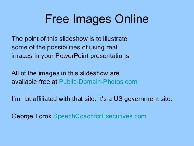 Free Images OnlineThe point of this slideshow is to illustratesome of the possibilities of using realimages in your PowerP...