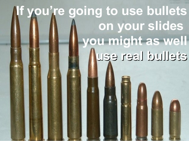 If you're going to use bulletson your slidesyou might as welluse real bulletsuse real bullets