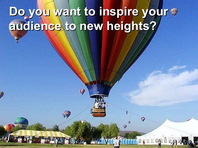 Do you want to inspire yourDo you want to inspire youraudience to new heights?audience to new heights?