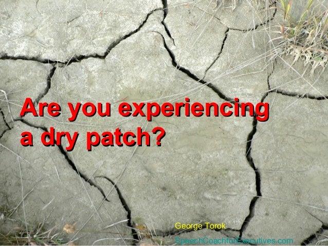 Are you experiencingAre you experiencinga dry patch?a dry patch?George TorokSpeechCoachforExecutives.com