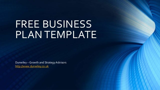 FREE BUSINESS PLAN TEMPLATE Dunwiley – Growth and Strategy Advisors http://www.dunwiley.co.uk
