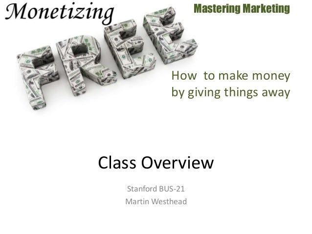 Stanford BUS-21 Martin Westhead Mastering Marketing Class Overview How to make money by giving things away