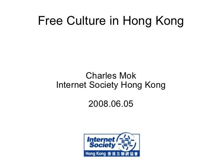Free Culture in Hong Kong Charles Mok Internet Society Hong Kong 2008.06.05