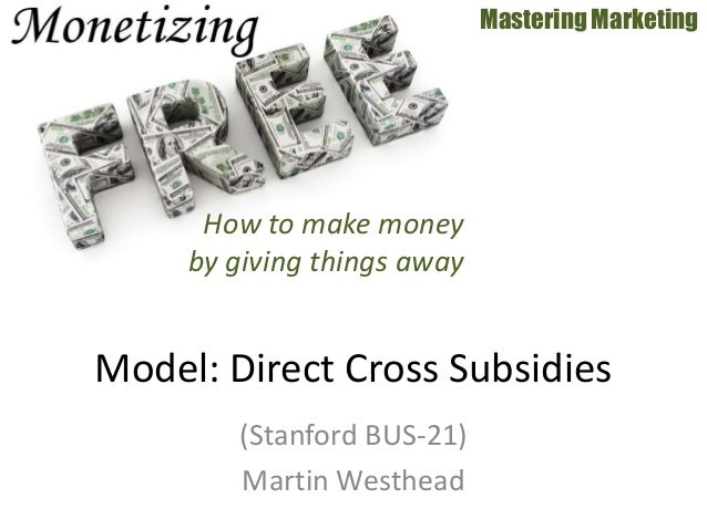 (Stanford BUS-21) Martin Westhead Mastering Marketing Model: Direct Cross Subsidies How to make money by giving things away