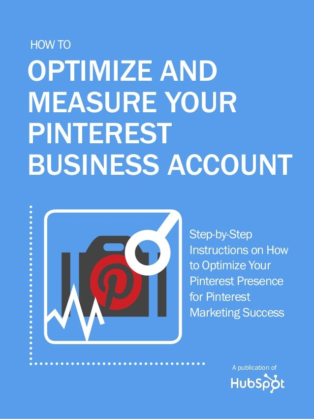 1 Share This Ebook! www.Hubspot.com how to optimize and measure your pinterest business account A guide to Pinterest's New...
