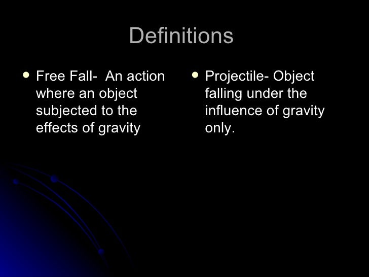 Definitions  <ul><li>Free Fall-  An action where an object subjected to the effects of gravity </li></ul><ul><li>Projectil...