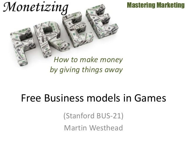(Stanford BUS-21) Martin Westhead Mastering Marketing Free Business models in Games How to make money by giving things away