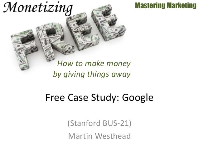 (Stanford BUS-21) Martin Westhead Mastering Marketing Free Case Study: Google How to make money by giving things away