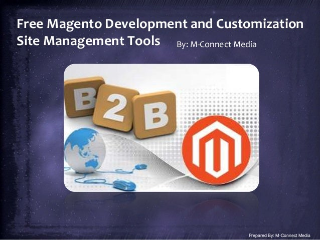 Free Magento Development and Customization Site Management Tools By: M-Connect Media Prepared By: M-Connect Media
