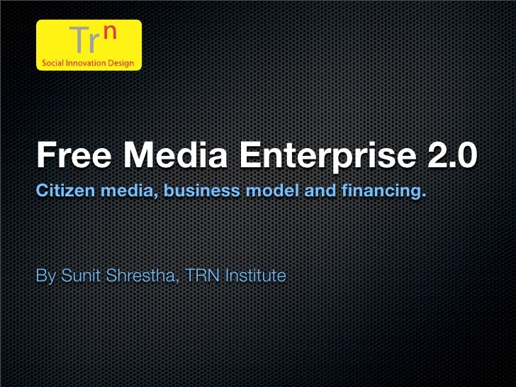 Free Media Enterprise 2.0 Citizen media, business model and financing.    By Sunit Shrestha, TRN Institute