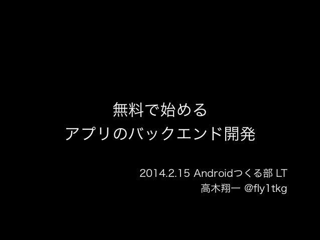 無料で始める アプリのバックエンド開発 2014.2.15 Androidつくる部 LT 高木翔一 @fly1tkg