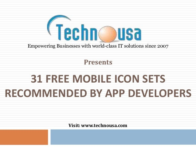 31 FREE MOBILE ICON SETS RECOMMENDED BY APP DEVELOPERS Presents Visit: www.technousa.com Empowering Businesses with world-...