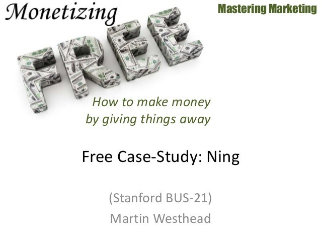 (Stanford BUS-21) Martin Westhead Mastering Marketing Free Case-Study: Ning How to make money by giving things away