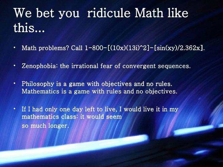 We bet you  ridicule Math like this... <ul><li>Math problems? Call 1-800-[(10x)(13i)^2]-[sin(xy)/2.362x].  </li></ul><ul><...
