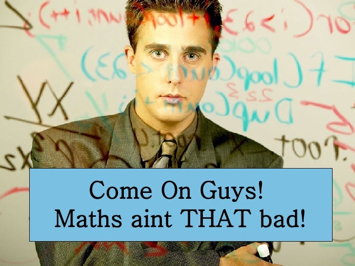 Come On Guys!  Maths aint THAT bad!