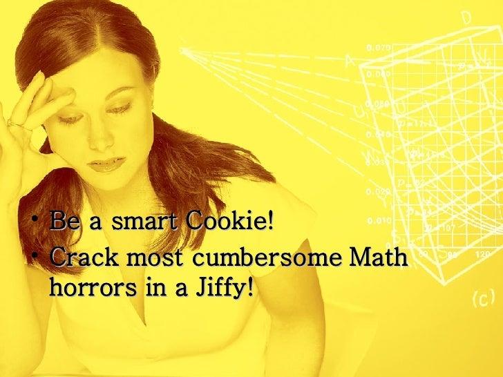 <ul><li>Be a smart Cookie!  </li></ul><ul><li>Crack most cumbersome Math horrors in a Jiffy! </li></ul>