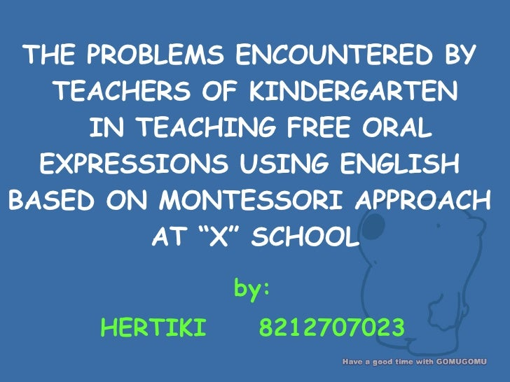 THE PROBLEMS ENCOUNTERED BY  TEACHERS OF KINDERGARTEN  IN TEACHING FREE ORAL EXPRESSIONS USING ENGLISH  BASED ON MONTESSOR...