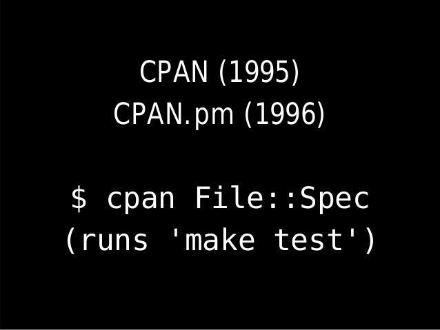 CPAN (1995) CPAN.pm (1996) $ cpan File::Spec (runs 'make test')
