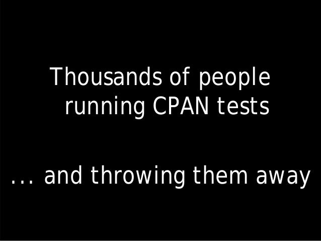 Thousands of people running CPAN tests ... and throwing them away