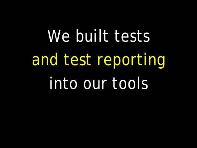 We built tests and test reporting into our tools