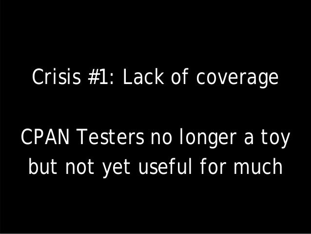 Crisis #1: Lack of coverage CPAN Testers no longer a toy but not yet useful for much