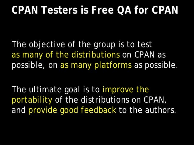 CPAN Testers is Free QA for CPAN The objective of the group is to test as many of the distributions on CPAN as possible, o...