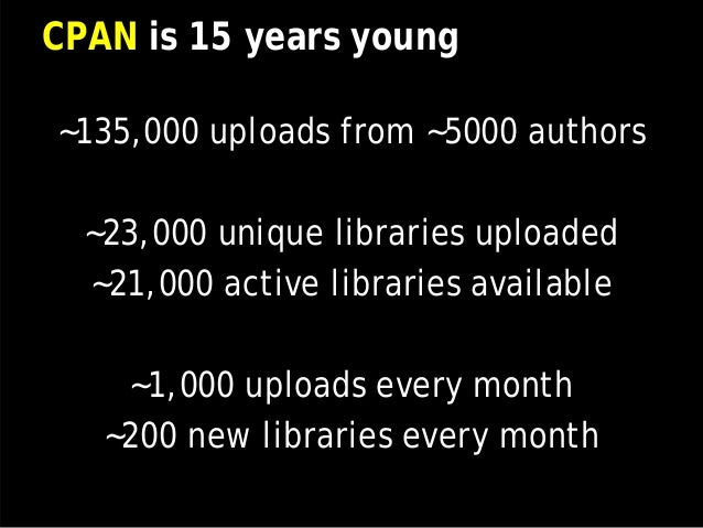 CPAN is 15 years young ~135,000 uploads from ~5000 authors ~23,000 unique libraries uploaded ~21,000 active libraries avai...