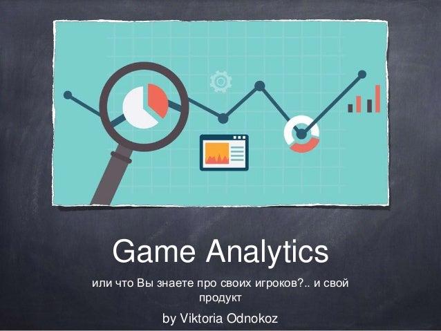 Game Analytics или что Вы знаете про своих игроков?.. и свой продукт by Viktoria Odnokoz
