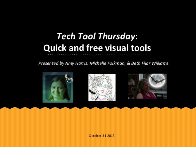 Tech Tool Thursday: Quick and free visual tools Presented by Amy Harris, Michelle Folkman, & Beth Filar Williams  October ...