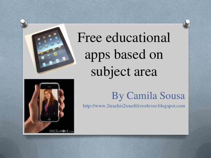 Free educational apps based on subject area<br />By Camila Sousa<br />http://www.2teachis2touchlives4ever.blogspot.com<br />