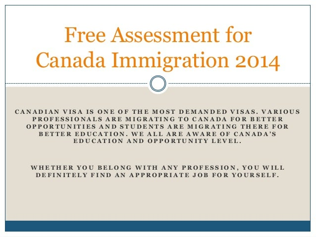 Free Assessment for Canada Immigration 2014 CANADIAN VISA IS ONE OF THE MOST DEMANDED VISAS. VARIOUS PROFESSIONALS ARE MIG...
