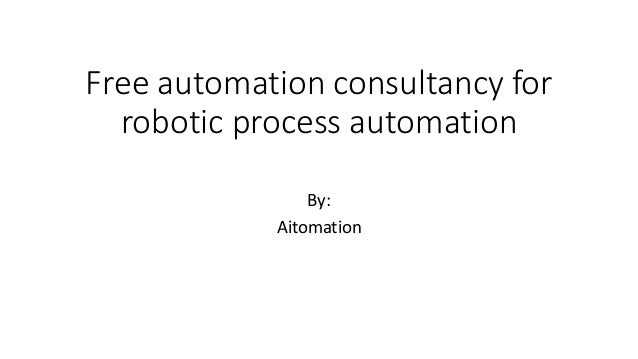 Free automation consultancy for robotic process automation By: Aitomation
