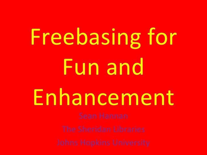 Freebasing for Fun and Enhancement Sean Hannan The Sheridan Libraries Johns Hopkins University