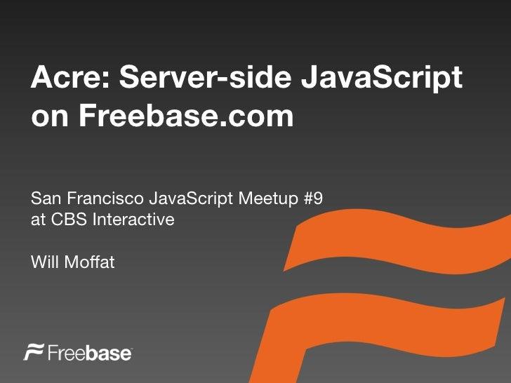 Acre: Server-side JavaScript on Freebase.com  San Francisco JavaScript Meetup #9 at CBS Interactive  Will Moffat