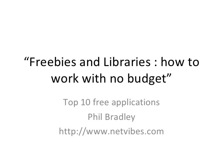 """ Freebies and Libraries : how to work with no budget"" Top 10 free applications Phil Bradley http://www.netvibes.com"