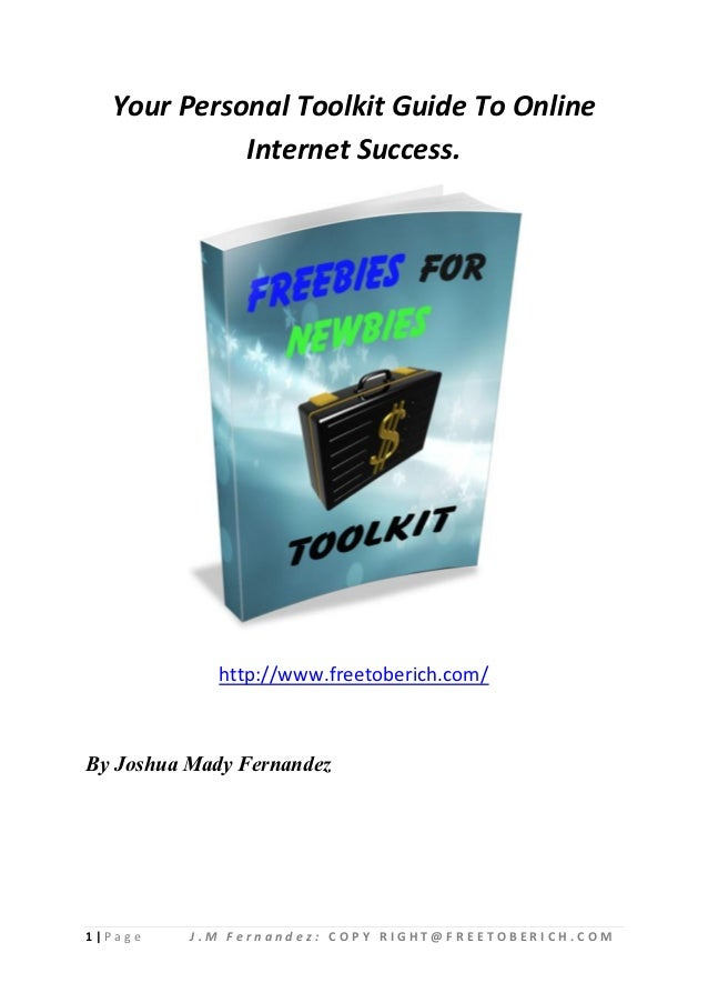 Your Personal Toolkit Guide To Online             Internet Success.             http://www.freetoberich.com/By Joshua Mady...
