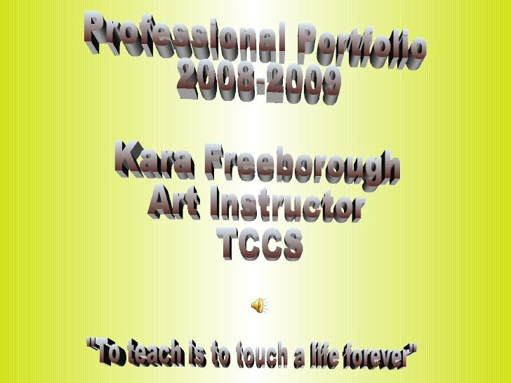 """Professional Portfolio  2008-2009 Kara Freeborough Art Instructor  TCCS """"To teach is to touch a life forever"""""""