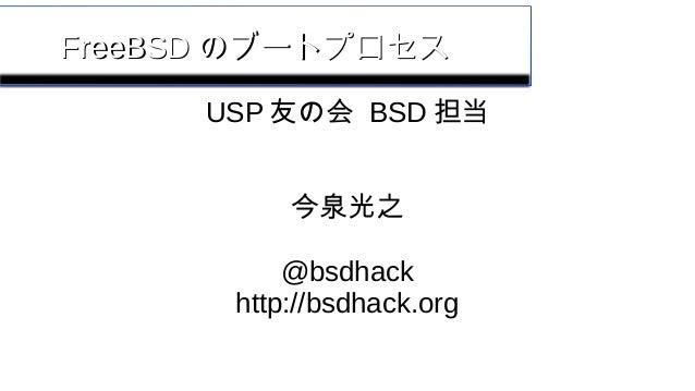 FreeBSDFreeBSD のブートプロセスのブートプロセス USP 友の会 BSD 担当 今泉光之 @bsdhack http://bsdhack.org