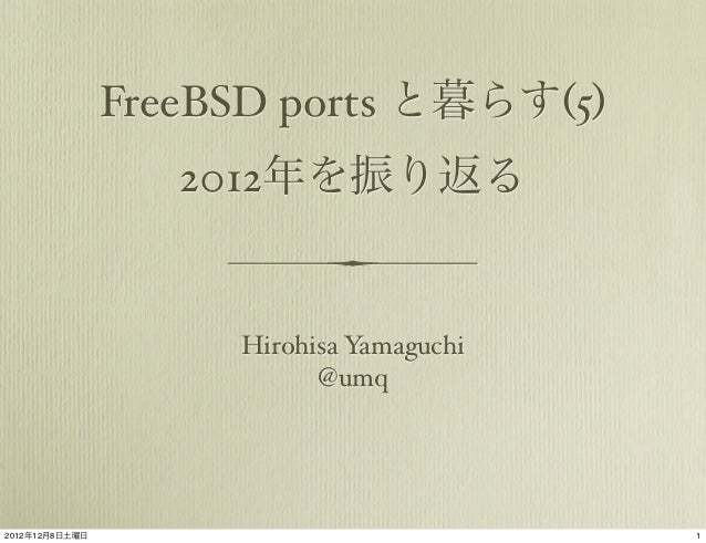 FreeBSD ports と暮らす(5)                   2012年を振り返る                     Hirohisa Yamaguchi                           @umq20...