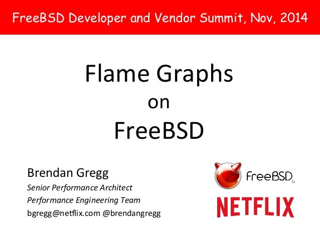 FreeBSD Developer and Vendor Summit, Nov, 2014  Flame  Graphs  on  FreeBSD  Brendan  Gregg  Senior  Performance  Architect...