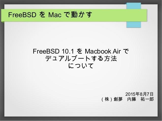 FreeBSD を Mac で動かす FreeBSD 10.1 を Macbook Air で デュアルブートする方法 について 2015年8月7日 (株)創夢 内藤 祐一郎