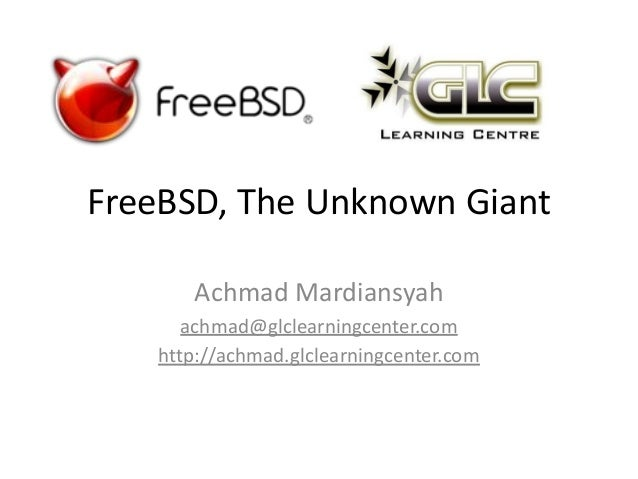 FreeBSD, The Unknown Giant Achmad Mardiansyah achmad@glclearningcenter.com http://achmad.glclearningcenter.com