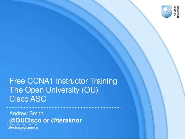 Free CCNA1 Instructor Training The Open University (OU) Cisco ASC Andrew Smith @OUCisco or @teraknor