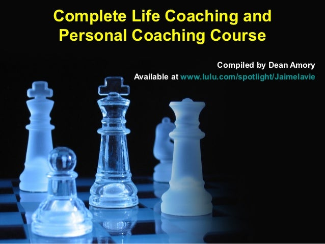 Complete Life Coaching andPersonal Coaching Course                              Compiled by Dean Amory         Available a...
