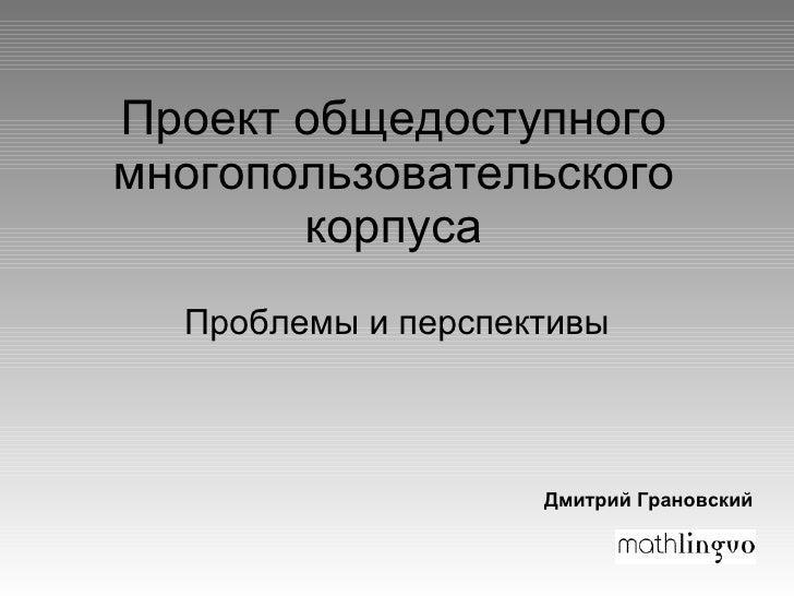 Проект общедоступного многопользовательского корпуса Проблемы и перспективы Дмитрий Грановский