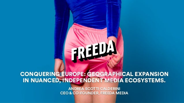 ANDREA SCOTTI CALDERINI CEO & CO-FOUNDER, FREEDA MEDIA CONQUERING EUROPE: GEOGRAPHICAL EXPANSION IN NUANCED, INDEPENDENT M...